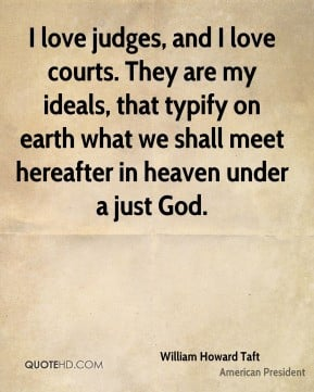 William Howard Taft - I love judges, and I love courts. They are my ...