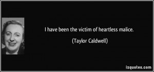 have been the victim of heartless malice. - Taylor Caldwell