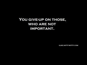 You give-up on those who are not important.