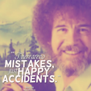 There are no mistakes, just happy accidents.