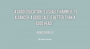 good education is usually harmful to a dancer. A good calf is better ...