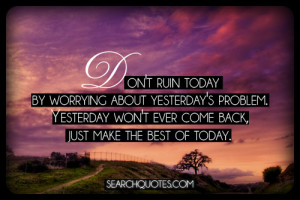 Don't ruin today by worrying about yesterday's problem. Yesterday won ...