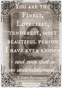 You are the finest, loveliest, tenderest, most beautiful person I have ...
