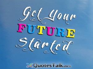 Positive Quotes – Get your future started.