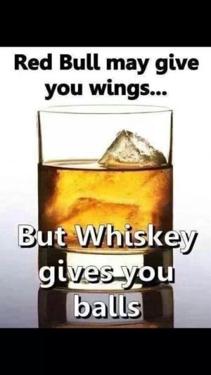whiskey gives you balls...