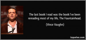 ... ve been rereading most of my life, The Fountainhead. - Vince Vaughn