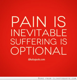 Pain is inevitable. Suffering is optional.