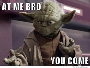 At me bro you come – yoda