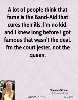 lot of people think that fame is the Band-Aid that cures their ills ...