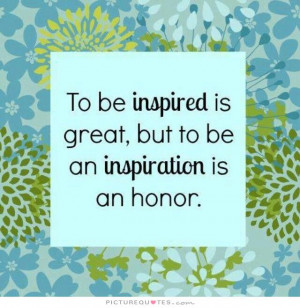 ... is great, but to be an inspiration is an honor Picture Quote #1