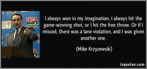 always won in my imagination. I always hit the game-winning shot, or ...