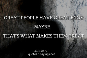 Great people have great egos; maybe that's what makes them great.
