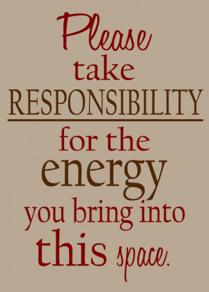 Please take responsibility for the energy you bring into this space.