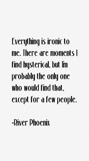 Everything is ironic to me. There are moments I find hysterical, but I ...