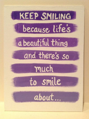 Canvas Quote: keep smiling because life's a beautiful thing and there ...