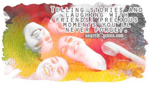 ... and laughing with friends: precious moments you'll never forget