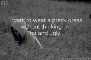don't want to feel fat and ugly and stupid and worthless anymore