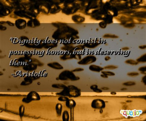 Dignity does not consist in possessing honors, but in deserving them ...