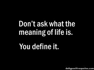 Don't ask what the meaning of life is. You define it.