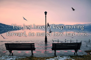 You just have to keep moving forward, no matter how hard it is.