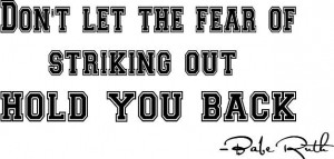 Babe Ruth quote Dont let the fear of striking out hold you back ...