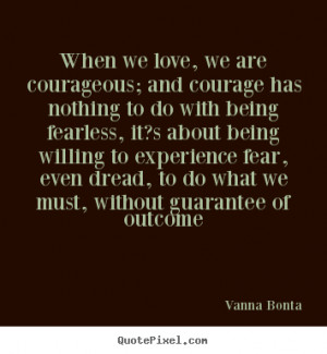 ... quote - When we love, we are courageous; and courage has.. - Love