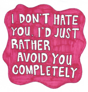 don't hate you, i'd just rather avoid you completely.