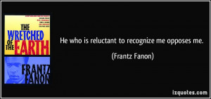 He who is reluctant to recognize me opposes me. - Frantz Fanon