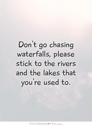 Don't go chasing waterfalls, please stick to the rivers and the lakes ...