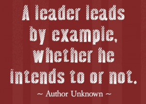 ... Leads by Example,Whether He Intends to or Not ~ Leadership Quote