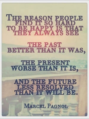 find it so hard to be happy is that they always see the past better ...