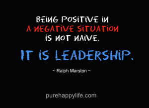 Leadership Quote: Being positive in a negative situation is not naive ...