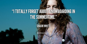 """totally forget about snowboarding in the summertime."""""""