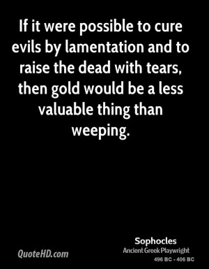 If it were possible to cure evils by lamentation and to raise the dead ...