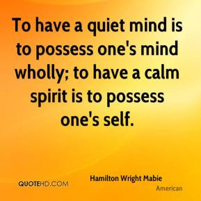 To have a quiet mind is to possess one's mind wholly; to have a calm ...