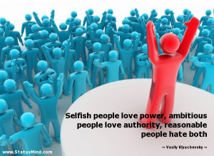 Selfish people love power, ambitious people love authority, reasonable ...