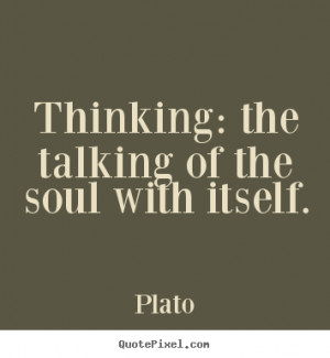 """Thinking: the talking of the soul with itself. """""""