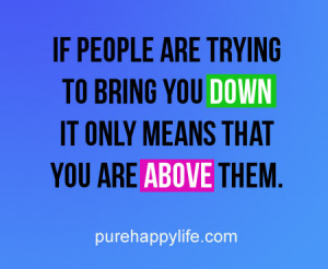 ... are trying to bring you down it only means that you are above them