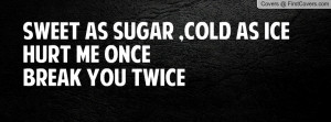sweet as sugar , Pictures , cold as ice hurt me oncebreak you twice ...