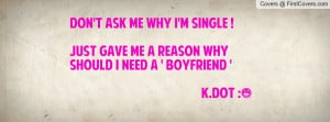 Don't ask me why i'm SiNGLE !Just gave me a reason why shouLd i need a ...