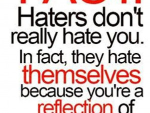 Haters don't really hate you. In fact, they hate themselves because ...