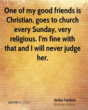 Amber Tamblyn - One of my good friends is Christian, goes to church ...