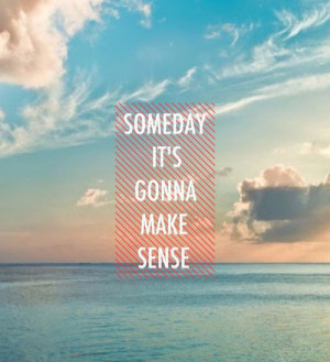 Someday it's gonna make sense