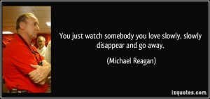 ... you love slowly, slowly disappear and go away. - Michael Reagan
