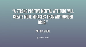 strong positive mental attitude will create more miracles than any ...