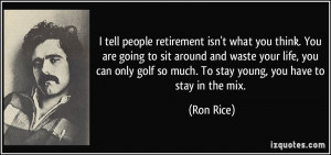 tell people retirement isn't what you think. You are going to sit ...