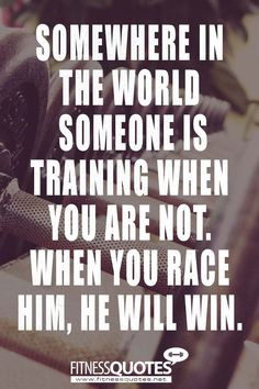 Somewhere in the world someone is training when you are not. When you ...