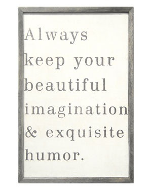 Always keep your beautiful imagination and exquisite humor.