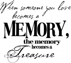 When someone you love becomes a MEMORY, the memory becomes...
