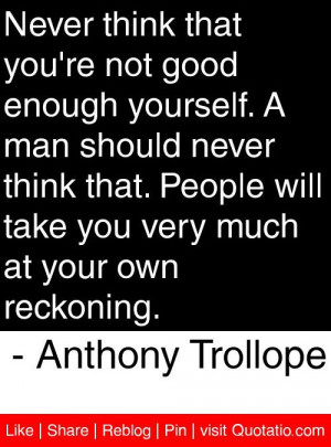Never think that you're not good enough yourself. A man should never ...